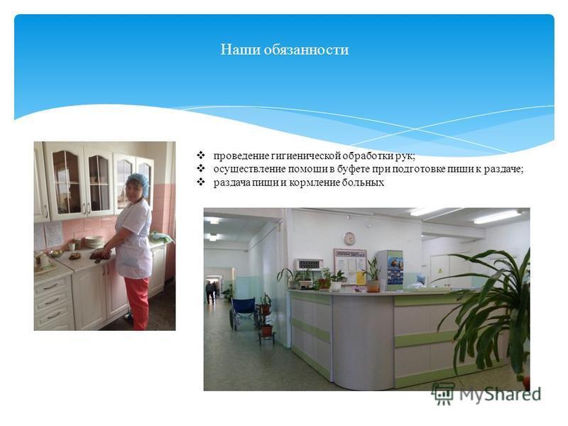 Наши обязанности проведение гигиенической обработки рук; осуществление помощи в буфете при подготовке пищи к раздаче; раздача пищи и кормление больных