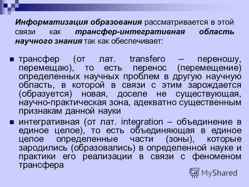 Информатизация образования рассматривается в этой связи как трансфер-интегративная область научного знания так как обеспечивает: трансфер (от лат. transfero – переношу, перемещаю), то есть перенос (перемещение) определенных научных проблем в другую н
