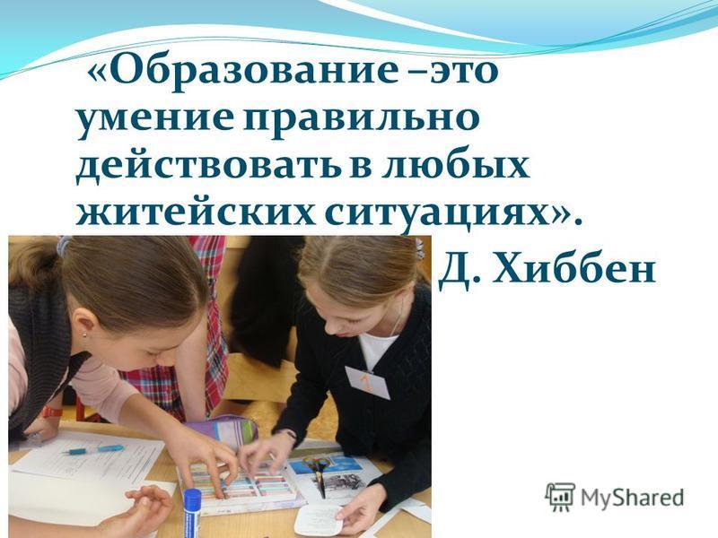 «Образование –это умение правильно действовать в любых житейских ситуациях». Д. Хиббен