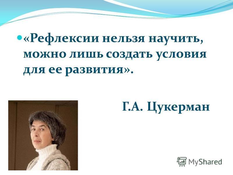 «Рефлексии нельзя научить, можно лишь создать условия для ее развития». Г.А. Цукерман