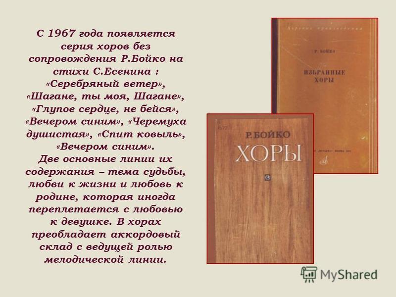 С 1967 года появляется серия хоров без сопровождения Р.Бойко на стихи С.Есенина : «Серебряный ветер», «Шагане, ты моя, Шагане», «Глупое сердце, не бейся», «Вечером синим», «Черемуха душистая», «Спит ковыль», «Вечером синим». Две основные линии их сод