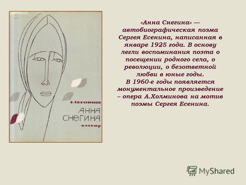 «Анна Снегина» автобиографическая поэма Сергея Есенина, написанная в январе 1925 года. В основу легли воспоминания поэта о посещении родного села, о революции, о безответной любви в юные годы. В 1960-е годы появляется монументальное произведение – оп