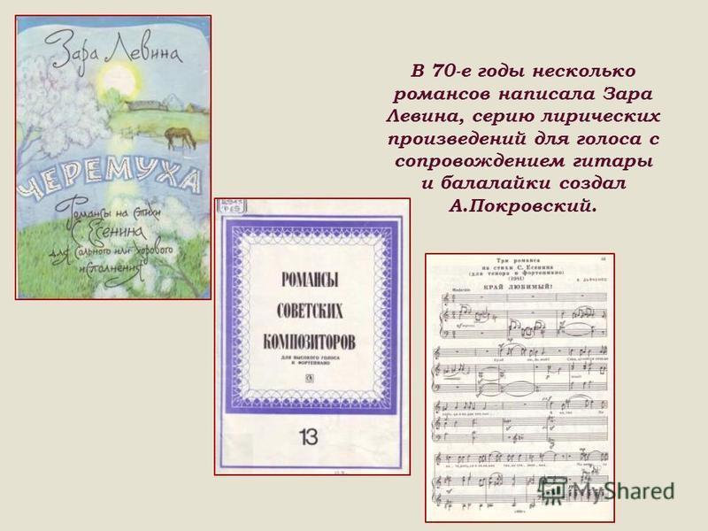 В 70-е годы несколько романсов написала Зара Левина, серию лирических произведений для голоса с сопровождением гитары и балалайки создал А.Покровский.
