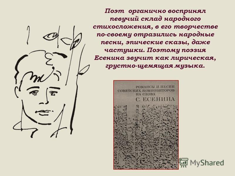 Поэт органично воспринял певучий склад народного стихосложения, в его творчестве по-своему отразились народные песни, эпические сказы, даже частушки. Поэтому поэзия Есенина звучит как лирическая, грустно-щемящая музыка.