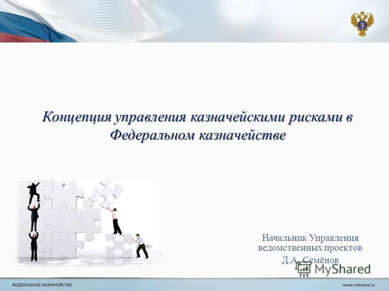 Концепция управления казначейскими рисками в Федеральном казначействе Начальник Управления ведомственных проектов Д.А. Семёнов