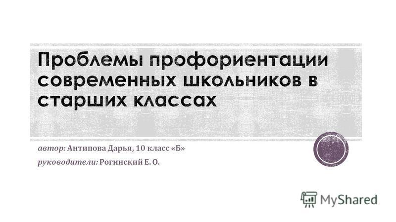 автор : Антипова Дарья, 10 класс « Б » руководители : Рогинский Е. О.