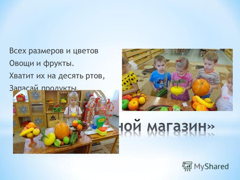 Всех размеров и цветов Овощи и фрукты. Хватит их на десять ртов, Запасай продукты.