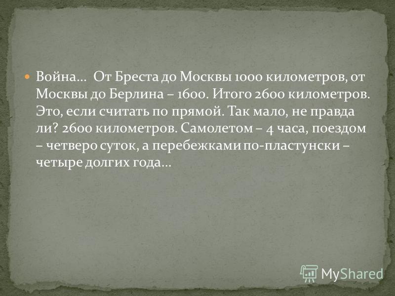 Война… От Бреста до Москвы 1000 километров, от Москвы до Берлина – 1600. Итого 2600 километров. Это, если считать по прямой. Так мало, не правда ли? 2600 километров. Самолетом – 4 часа, поездом – четверо суток, а перебежками по-пластунски – четыре до