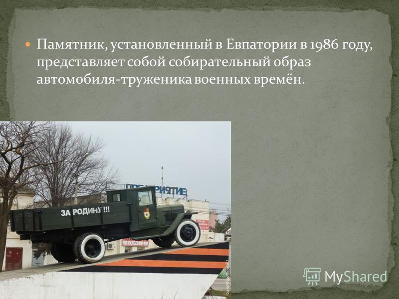 Памятник, установленный в Евпатории в 1986 году, представляет собой собирательный образ автомобиля-труженика военных времён.