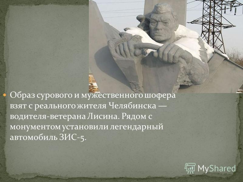 Образ сурового и мужественного шофера взят с реального жителя Челябинска водителя-ветерана Лисина. Рядом с монументом установили легендарный автомобиль ЗИС-5.