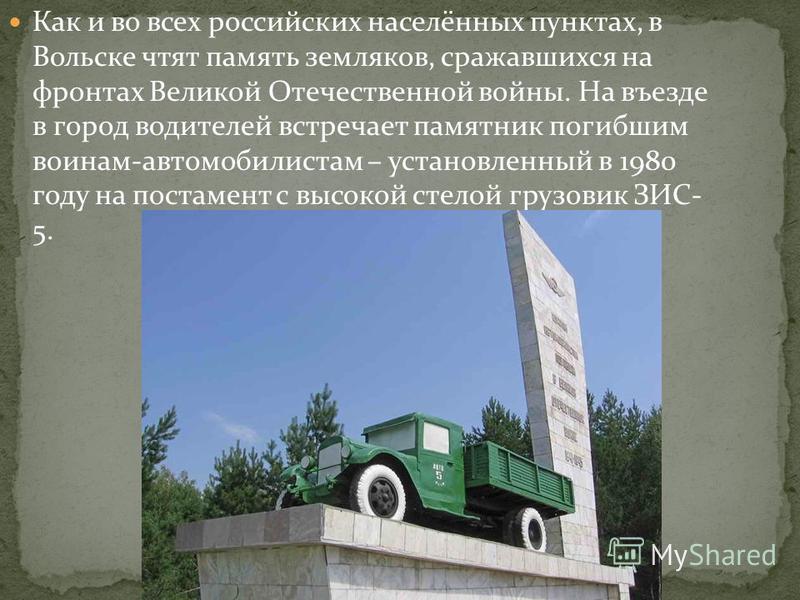 Как и во всех российских населённых пунктах, в Вольске чтят память земляков, сражавшихся на фронтах Великой Отечественной войны. На въезде в город водителей встречает памятник погибшим воинам-автомобилистам – установленный в 1980 году на постамент с