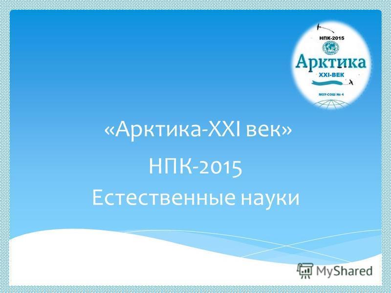 «Арктика-XXI век» НПК-2015 Естественные науки