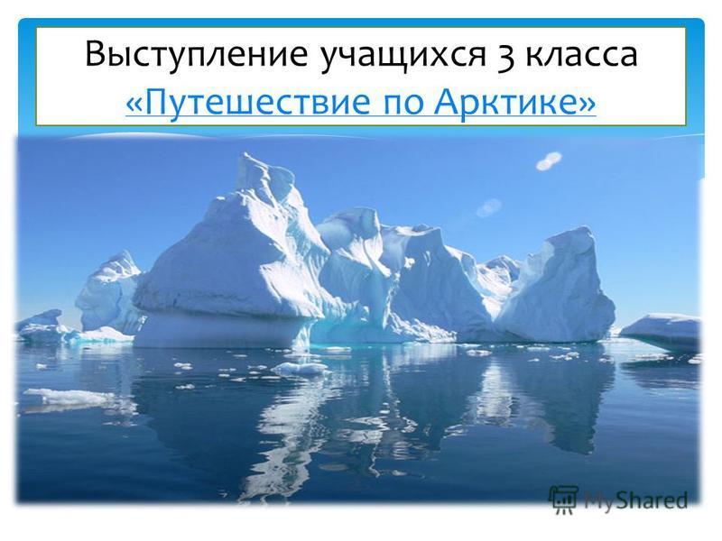Выступление учащихся 3 класса «Путешествие по Арктике» «Путешествие по Арктике»