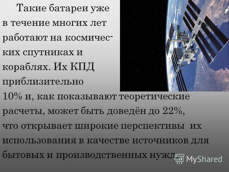 Такие батареи уже в течение многих лет работают на космических спутниках и кораблях. Их КПД приблизительно 10% и, как показывают теоретические расчеты, может быть доведён до 22%, что открывает широкие перспективы их использования в качестве источнико
