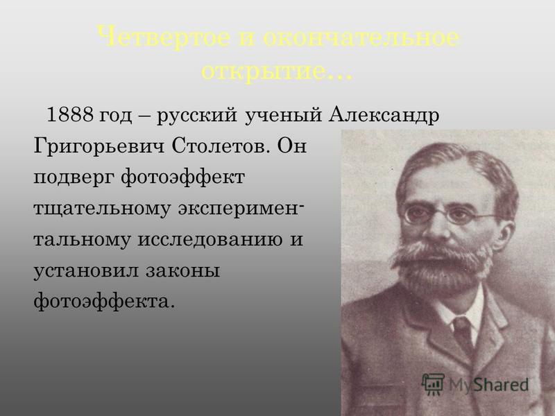 Четвертое и окончательное открытие… 1888 год – русский ученый Александр Григорьевич Столетов. Он подверг фотоэффект тщательному экспериментальному исследованию и установил законы фотоэффекта.
