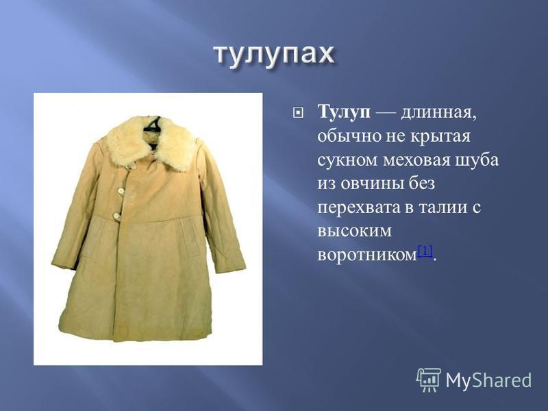 Тулуп длинная, обычно не крытая сукном меховая шуба из овчины без перехвата в талии с высоким воротником [1]. [1]