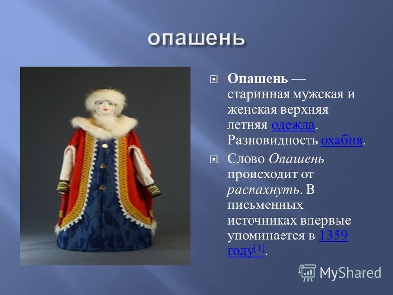 Опашень старинная мужская и женская верхняя летняя одежда. Разновидность охабня. одежда охабня Слово Опашень происходит от распахнуть. В письменных источниках впервые упоминается в 1359 году [1].1359 году [1]
