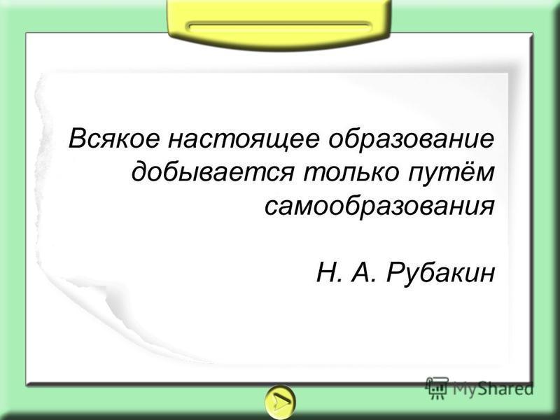 Всякое настоящее образование добывается только путём самообразования Н. А. Рубакин