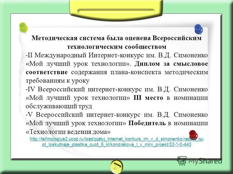 Методическая система была оценена Всероссийским технологическим сообществом ˗ II Международный Интернет-конкурс им. В.Д. Симоненко «Мой лучший урок технологии». Диплом за смысловое соответствие содержания плана-конспекта методическим требованиям к ур