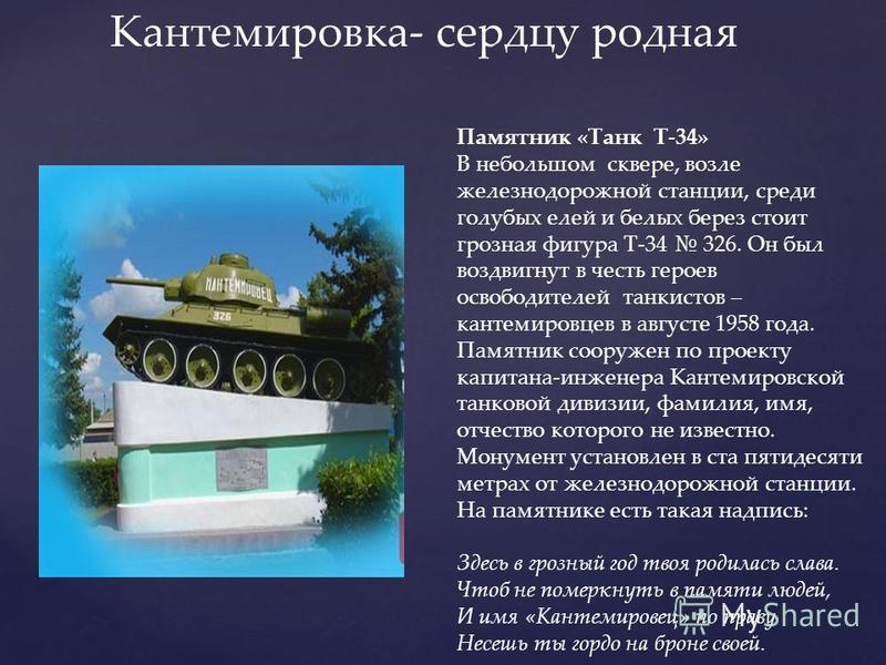 Памятник «Танк Т-34» В небольшом сквере, возле железнодорожной станции, среди голубых елей и белых берез стоит грозная фигура Т-34 326. Он был воздвигнут в честь героев освободителей танкистов – кантемировцев в августе 1958 года. Памятник сооружен по