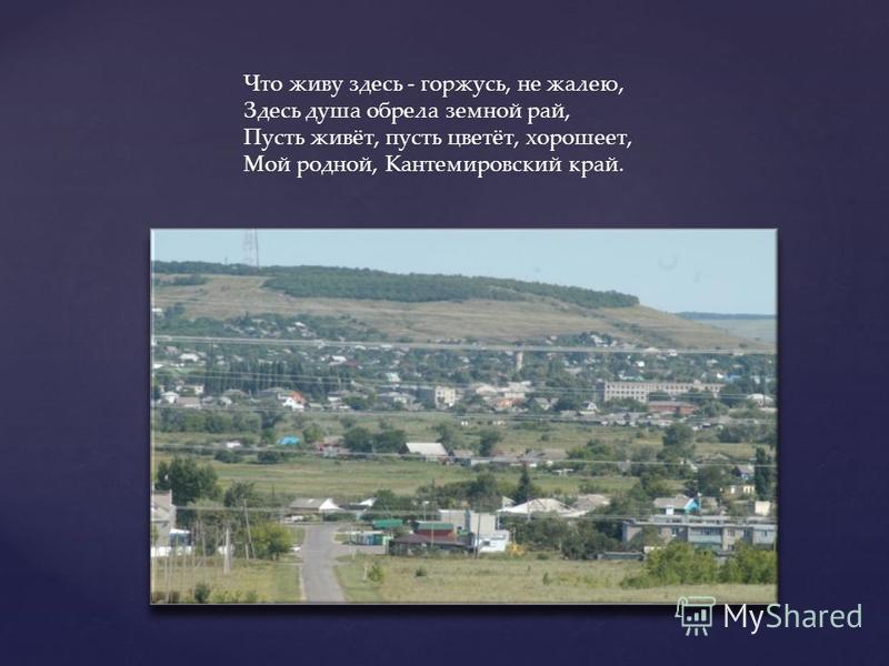 Что живу здесь - горжусь, не жалею, Здесь душа обрела земной рай, Пусть живёт, пусть цветёт, хорошеет, Мой родной, Кантемировский край.