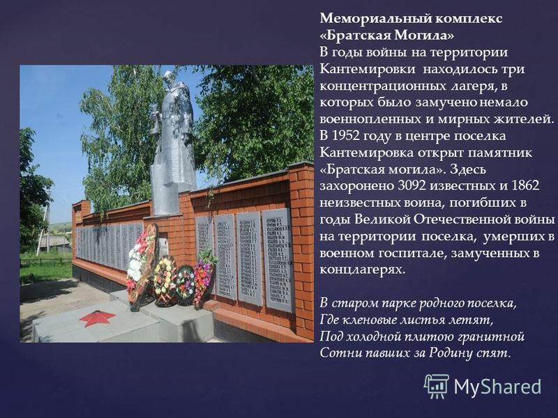 Мемориальный комплекс «Братская Могила» В годы войны на территории Кантемировки находилось три концентрационных лагеря, в которых было замучено немало военнопленных и мирных жителей. В 1952 году в центре поселка Кантемировка открыт памятник «Братская