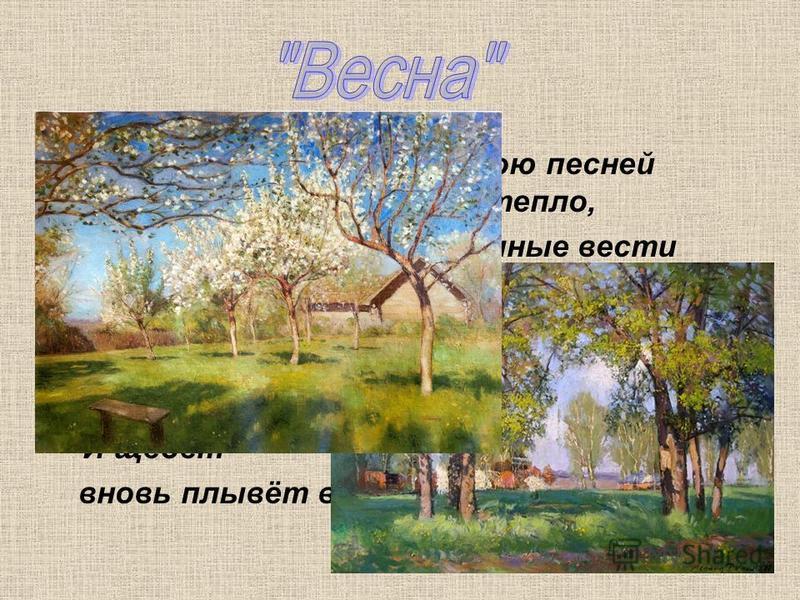 Весна грядёт! И радостною песней Полна природа. Солнце и тепло, Журчат ручьи. И праздничные вести Зефир разносит, точно волшебство. Как благовест, звучит небесный гром. Но быстро набегают бархатные тучи, Иссякнул вихрь могучий, И щебет вновь плывёт в
