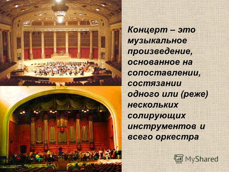 Концерт – это музыкальное произведение, основанное на сопоставлении, состязании одного или (реже) нескольких солирующих инструментов и всего оркестра