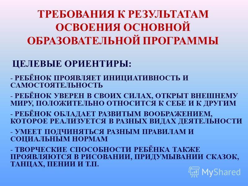 ТРЕБОВАНИЯ К РЕЗУЛЬТАТАМ ОСВОЕНИЯ ОСНОВНОЙ ОБРАЗОВАТЕЛЬНОЙ ПРОГРАММЫ ЦЕЛЕВЫЕ ОРИЕНТИРЫ: - РЕБЁНОК ПРОЯВЛЯЕТ ИНИЦИАТИВНОСТЬ И САМОСТОЯТЕЛЬНОСТЬ - РЕБЁНОК УВЕРЕН В СВОИХ СИЛАХ, ОТКРЫТ ВНЕШНЕМУ МИРУ, ПОЛОЖИТЕЛЬНО ОТНОСИТСЯ К СЕБЕ И К ДРУГИМ - РЕБЁНОК ОБ