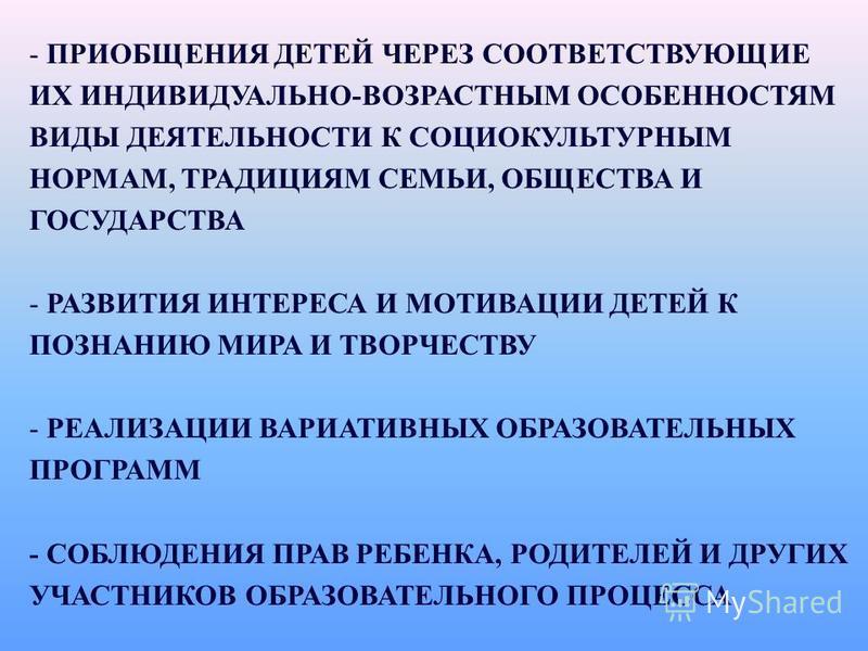 - ПРИОБЩЕНИЯ ДЕТЕЙ ЧЕРЕЗ СООТВЕТСТВУЮЩИЕ ИХ ИНДИВИДУАЛЬНО-ВОЗРАСТНЫМ ОСОБЕННОСТЯМ ВИДЫ ДЕЯТЕЛЬНОСТИ К СОЦИОКУЛЬТУРНЫМ НОРМАМ, ТРАДИЦИЯМ СЕМЬИ, ОБЩЕСТВА И ГОСУДАРСТВА - РАЗВИТИЯ ИНТЕРЕСА И МОТИВАЦИИ ДЕТЕЙ К ПОЗНАНИЮ МИРА И ТВОРЧЕСТВУ - РЕАЛИЗАЦИИ ВАРИ