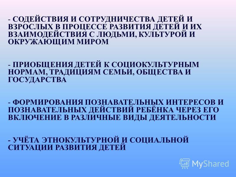 - СОДЕЙСТВИЯ И СОТРУДНИЧЕСТВА ДЕТЕЙ И ВЗРОСЛЫХ В ПРОЦЕССЕ РАЗВИТИЯ ДЕТЕЙ И ИХ ВЗАИМОДЕЙСТВИЯ С ЛЮДЬМИ, КУЛЬТУРОЙ И ОКРУЖАЮЩИМ МИРОМ - ПРИОБЩЕНИЯ ДЕТЕЙ К СОЦИОКУЛЬТУРНЫМ НОРМАМ, ТРАДИЦИЯМ СЕМЬИ, ОБЩЕСТВА И ГОСУДАРСТВА - ФОРМИРОВАНИЯ ПОЗНАВАТЕЛЬНЫХ ИНТ