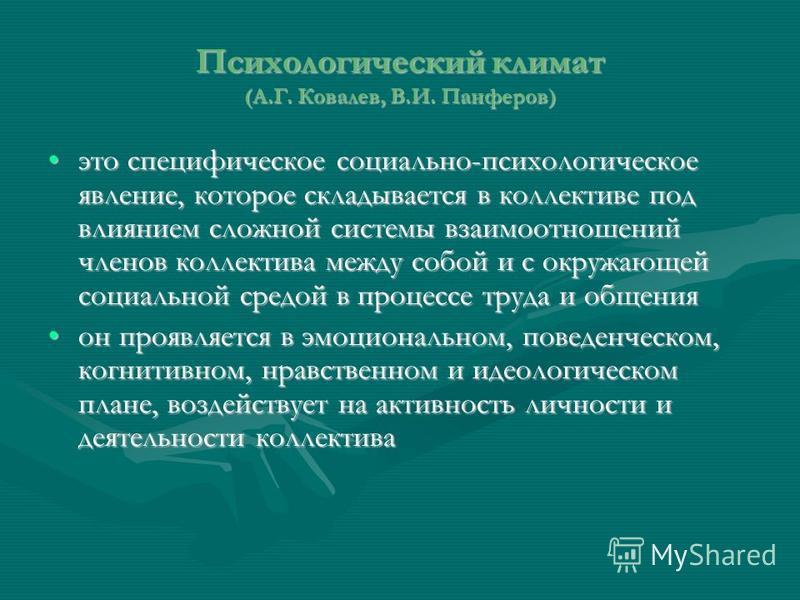 Психологический климат (А.Г. Ковалев, В.И. Панферов) это специфическое социально-психологическое явление, которое складывается в коллективе под влиянием сложной системы взаимоотношений членов коллектива между собой и с окружающей социальной средой в