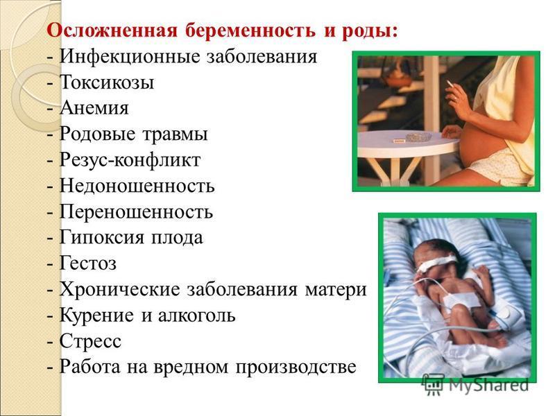 Осложненная беременность и роды: - Инфекционные заболевания - Токсикозы - Анемия - Родовые травмы - Резус-конфликт - Недоношенность - Переношенность - Гипоксия плода - Гестоз - Хронические заболевания матери - Курение и алкоголь - Стресс - Работа на