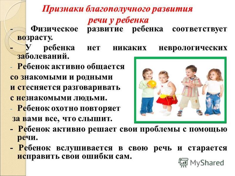 Признаки благополучного развития речи у ребенка - Физическое развитие ребенка соответствует возрасту. - У ребенка нет никаких неврологических заболеваний. - Ребенок активно общается со знакомыми и родными и стесняется разговаривать с незнакомыми людь
