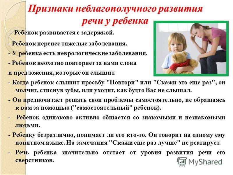 Признаки неблагополучного развития речи у ребенка - Ребенок развивается с задержкой. - Ребенок перенес тяжелые заболевания. - У ребенка есть неврологические заболевания. - Ребенок неохотно повторяет за вами слова и предложения, которые он слышит. - К