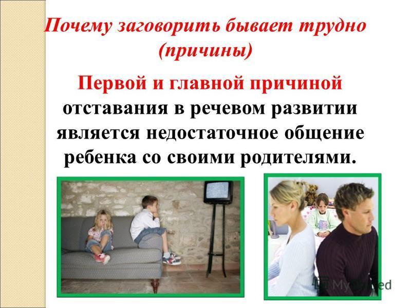 Первой и главной причиной отставания в речевом развитии является недостаточное общение ребенка со своими родителями. Почему заговорить бывает трудно (причины)
