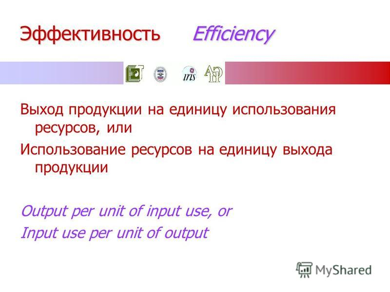 Эффективность Efficiency Выход продукции на единицу использования ресурсов, или Использование ресурсов на единицу выхода продукции Output per unit of input use, or Input use per unit of output
