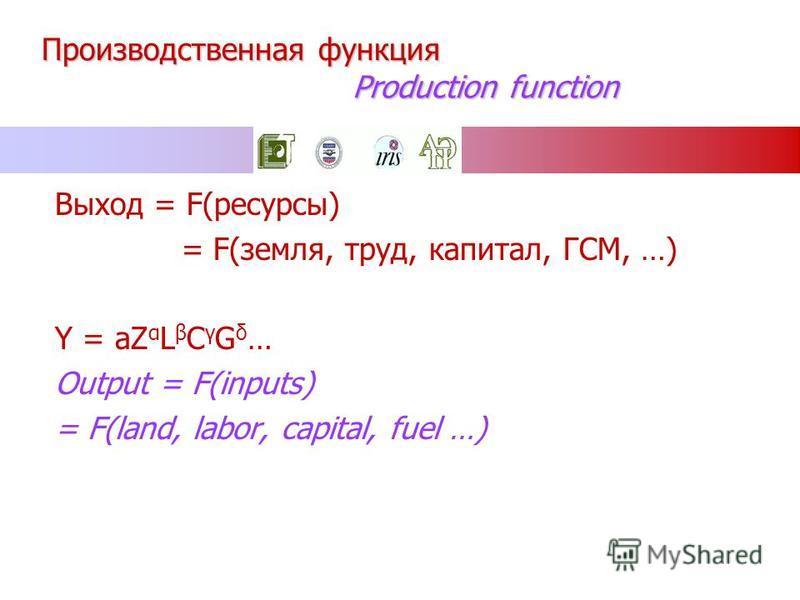Производственная функция Production function Выход = F(ресурсы) = F(земля, труд, капитал, ГСМ, …) Y = aZ α L β C γ G δ … Output = F(inputs) = F(land, labor, capital, fuel …)