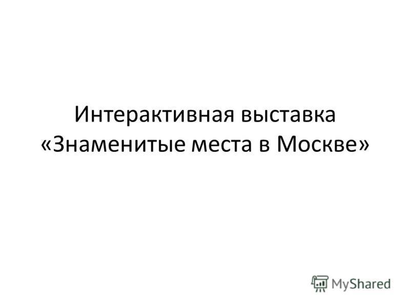 Интерактивная выставка «Знаменитые места в Москве»