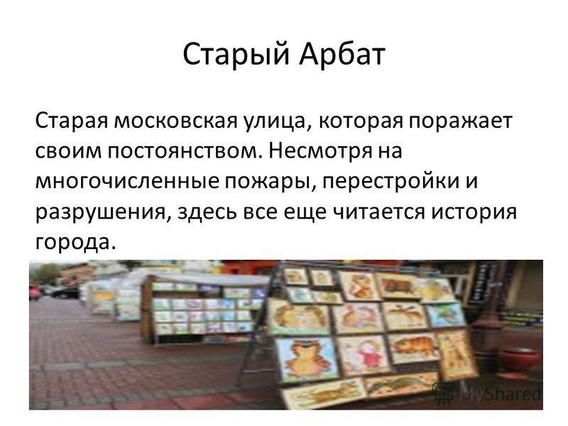Старый Арбат Старая московская улица, которая поражает своим постоянством. Несмотря на многочисленные пожары, перестройки и разрушения, здесь все еще читается история города.