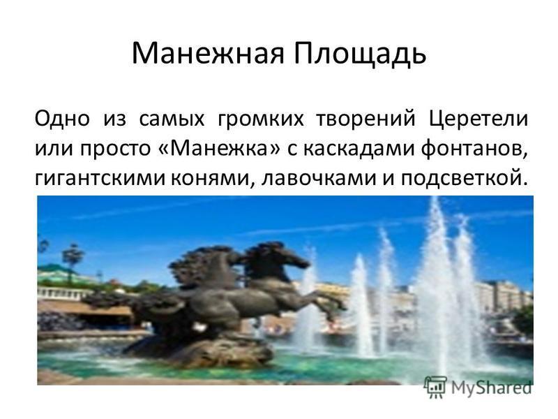 Манежная Площадь Одно из самых громких творений Церетели или просто «Манежка» с каскадами фонтанов, гигантскими конями, лавочками и подсветкой.