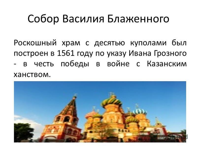 Собор Василия Блаженного Роскошный храм с десятью куполами был построен в 1561 году по указу Ивана Грозного - в честь победы в войне с Казанским ханством.
