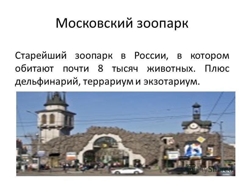 Московский зоопарк Старейший зоопарк в России, в котором обитают почти 8 тысяч животных. Плюс дельфинарий, террариум и экзотариум.