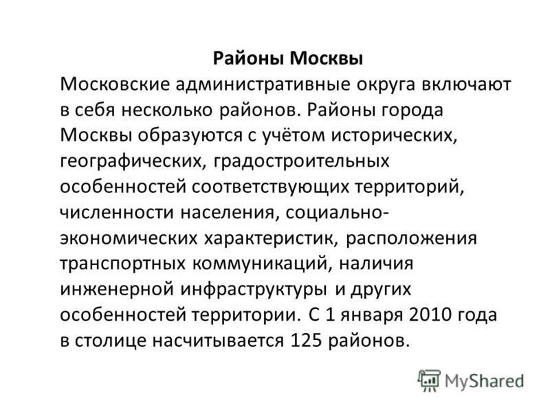 Районы Москвы Московские административные округа включают в себя несколько районов. Районы города Москвы образуются с учётом исторических, географических, градостроительных особенностей соответствующих территорий, численности населения, социально- эк