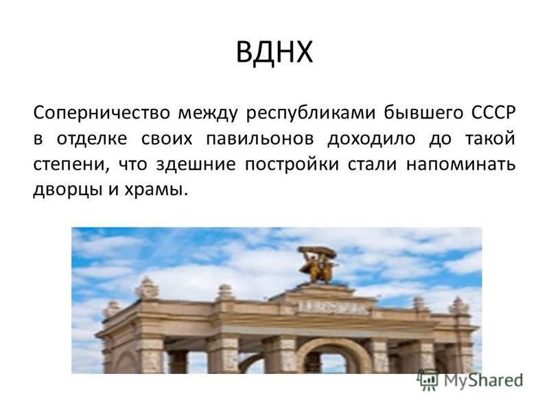 ВДНХ Соперничество между республиками бывшего СССР в отделке своих павильонов доходило до такой степени, что здешние постройки стали напоминать дворцы и храмы.