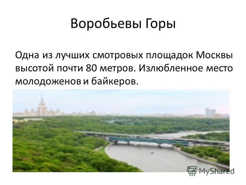Воробьевы Горы Одна из лучших смотровых площадок Москвы высотой почти 80 метров. Излюбленное место молодоженов и байкеров.