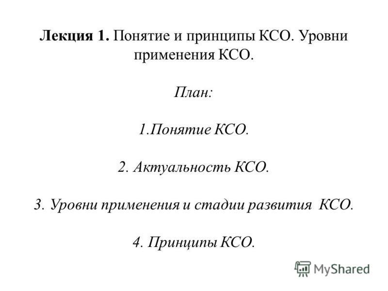 Лекция 1. Понятие и принципы КСО. Уровни применения КСО. План: 1. Понятие КСО. 2. Актуальность КСО. 3. Уровни применения и стадии развития КСО. 4. Принципы КСО.