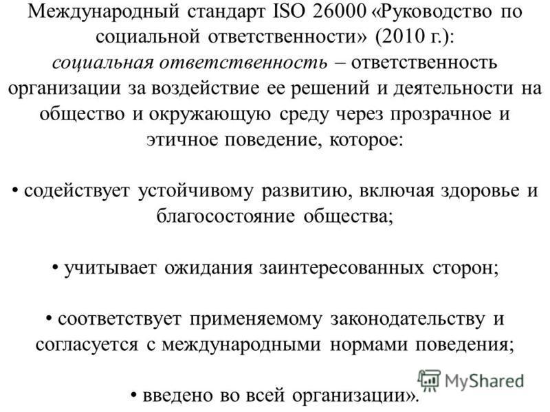 Международный стандарт ISO 26000 «Руководство по социальной ответственности» (2010 г.): социальная ответственность – ответственность организации за воздействие ее решений и деятельности на общество и окружающую среду через прозрачное и этичное поведе