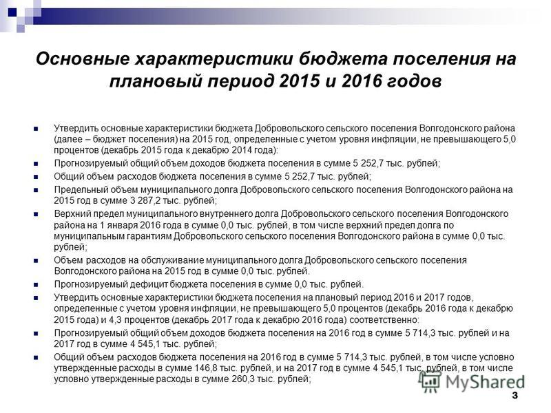 3 Основные характеристики бюджета поселения на плановый период 2015 и 2016 годов Утвердить основные характеристики бюджета Добровольского сельского поселения Волгодонского района (далее – бюджет поселения) на 2015 год, определенные с учетом уровня ин
