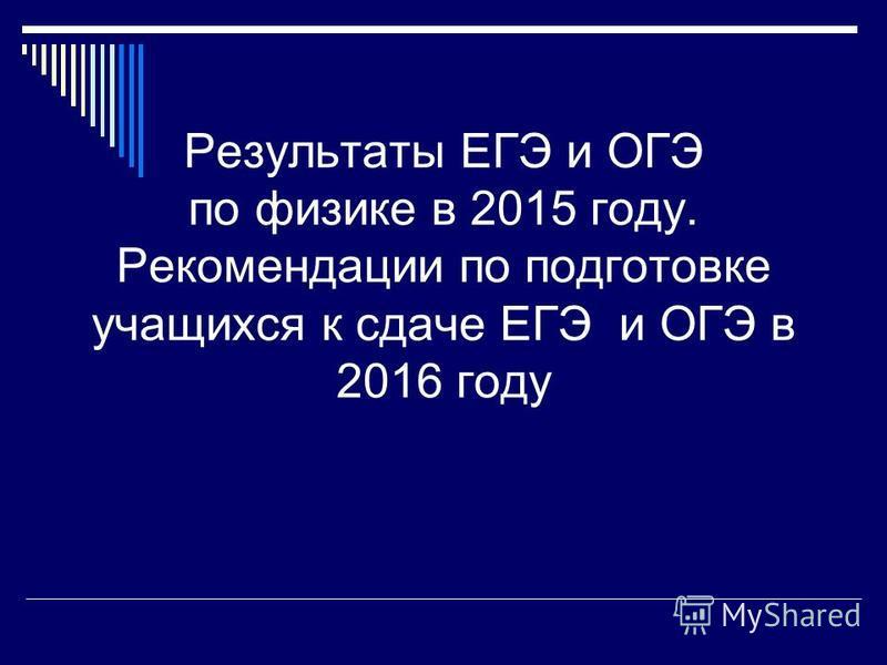 Результаты ЕГЭ и ОГЭ по физике в 2015 году. Рекомендации по подготовке учащихся к сдаче ЕГЭ и ОГЭ в 2016 году